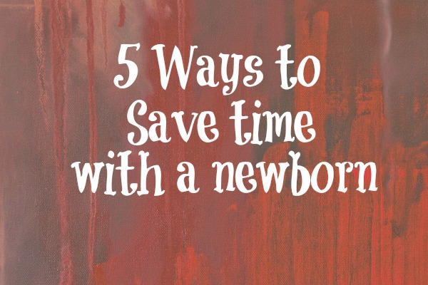 5 Ways to Save Time with a Newborn
